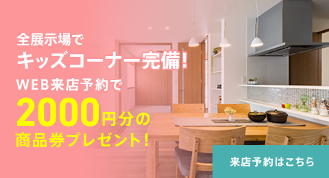 全展示場でキッズコーナー完備!WEB来店予約で2000円分の商品券プレゼント!約